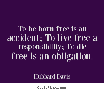 How to design picture quotes about inspirational - To be born free is an accident; to live free a responsibility;..