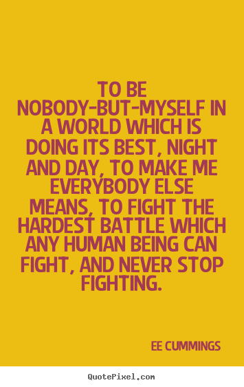To be nobody-but-myself in a world which is doing.. Ee Cummings  inspirational quotes