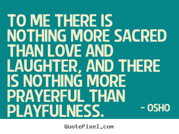 To me there is nothing more sacred than love and laughter ...