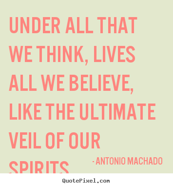 Under all that we think, lives all we believe,.. Antonio Machado top inspirational quotes