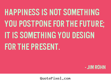 Inspirational quotes - Happiness is not something you postpone for the future; it is something..