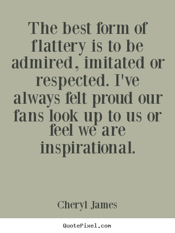 Quotes about inspirational - The best form of flattery is to be admired, imitated..