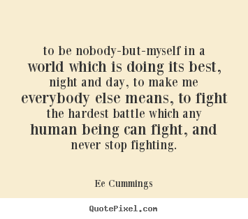 Inspirational quote - To be nobody-but-myself in a world which is doing..