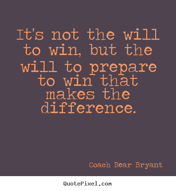 Coach Bear Bryant picture quotes - It's not the will to win, but the will to prepare to win.. - Inspirational quotes