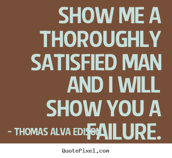 Thomas Alva Edison image quote - Show me a thoroughly satisfied man and i will show you.. - Inspirational quote