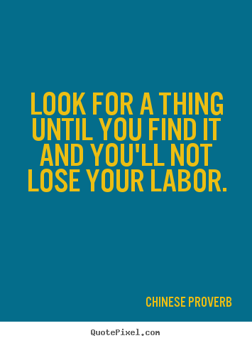 Chinese Proverb poster quotes - Look for a thing until you find it and you'll not lose your.. - Inspirational quotes