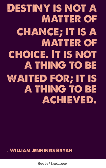 William Jennings Bryan picture quotes - Destiny is not a matter of chance; it is a matter of choice. it is.. - Inspirational quotes