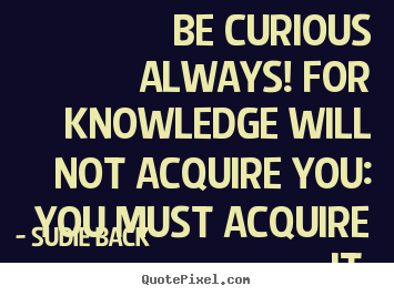 Quotes about inspirational - Be curious always! for knowledge will not acquire you: you must acquire..