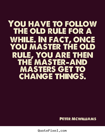 Inspirational quotes - You have to follow the old rule for a while...
