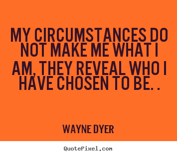 Wayne Dyer picture quote - My circumstances do not make me what i am, they reveal.. - Inspirational quote