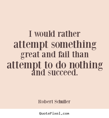 I would rather attempt something great and fail than attempt to do.. Robert Schuller greatest inspirational quote