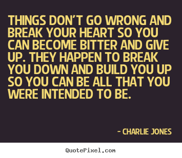 Quotes about inspirational - Things don't go wrong and break your heart so you can become bitter..