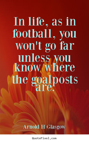Inspirational quote - In life, as in football, you won't go far unless you..