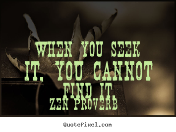 Zen Proverb picture quotes - When you seek it, you cannot find it. - Inspirational quotes