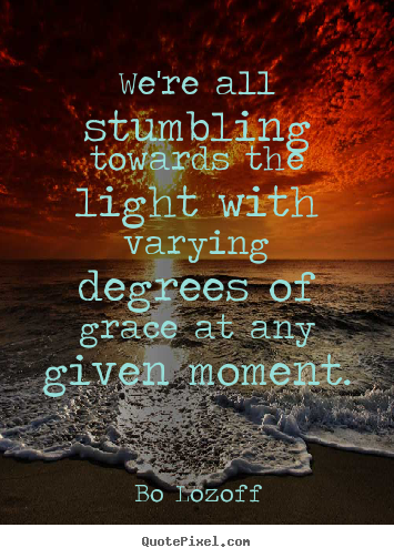 We're all stumbling towards the light with varying degrees.. Bo Lozoff top inspirational quote