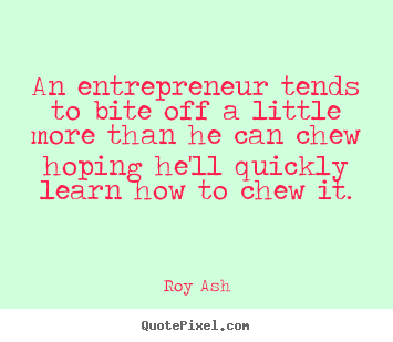 Roy Ash picture quotes - An entrepreneur tends to bite off a little more.. - Inspirational quote