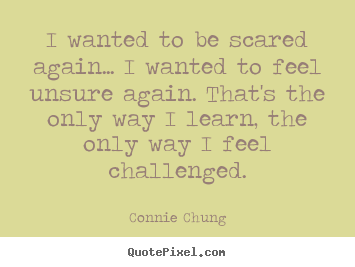 Quote about inspirational - I wanted to be scared again... i wanted to feel unsure again...