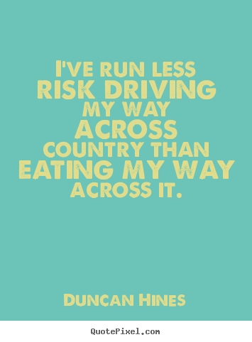 Sayings about inspirational - I've run less risk driving my way across country than eating..