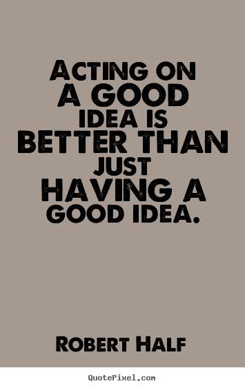 Robert Half picture quotes - Acting on a good idea is better than just having a good idea. - Inspirational quotes