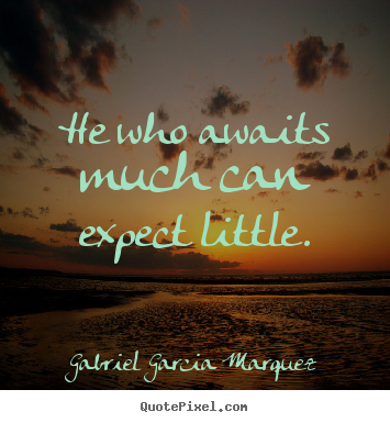 He who awaits much can expect little. Gabriel Garcia Marquez popular inspirational quote