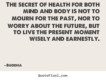 Inspirational quotes - The secret of health for both mind and body is not to mourn for the..