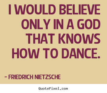 Inspirational quote - I would believe only in a god that knows how to dance.