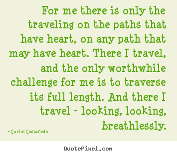 For me there is only the traveling on the paths that.. Carlos Castaneda great inspirational quotes