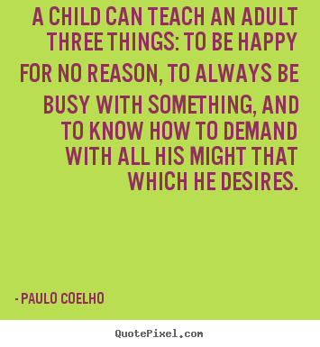 Paulo Coelho picture sayings - A child can teach an adult three things: to be happy.. - Inspirational quotes