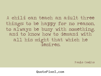A child can teach an adult three things: to be happy for no reason, to.. Paulo Coelho famous inspirational quote