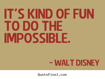 It's kind of fun to do the impossible. Walt Disney good inspirational quotes