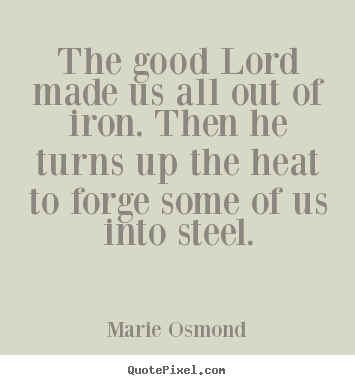 The good lord made us all out of iron. then he turns up the heat to.. Marie Osmond top inspirational quotes