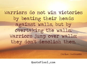 Warriors do not win victories by beating their heads.. Carlos Castaneda famous inspirational quote
