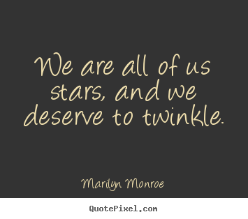Inspirational quotes - We are all of us stars, and we deserve to twinkle.