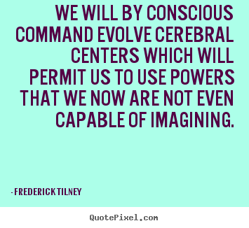 Frederick Tilney poster quotes - We will by conscious command evolve cerebral centers which will.. - Inspirational quote