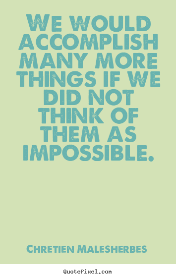 Quotes about inspirational - We would accomplish many more things if we did not think of them as..