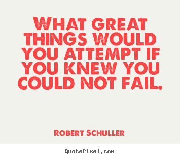 Inspirational quotes - What great things would you attempt if you knew you could not..