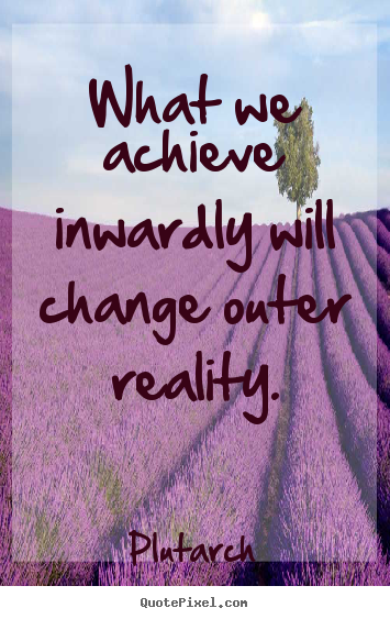 Plutarch picture quotes - What we achieve inwardly will change outer reality. - Inspirational quotes