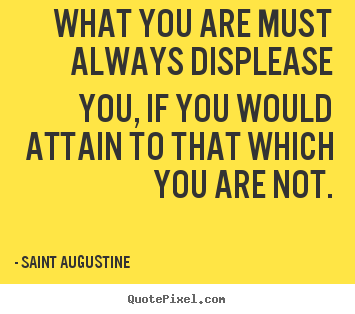 What you are must always displease you, if you would attain.. Saint Augustine great inspirational quote