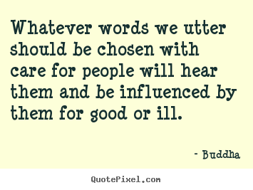 Quotes about inspirational - Whatever words we utter should be chosen with care for people will hear..
