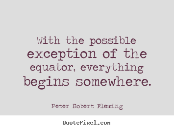 Inspirational Quotes   With The Possible Exception Of The Equator,  Everything Begins Somewhere.