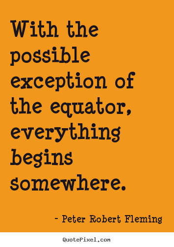 Quotes About Inspirational   With The Possible Exception Of The Equator,  Everything Begins Somewhere.