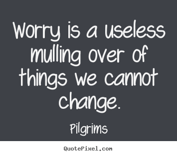 Inspirational quotes - Worry is a useless mulling over of things we cannot change.