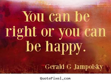 Gerald G Jampolsky image quotes - You can be right or you can be happy. - Inspirational quotes