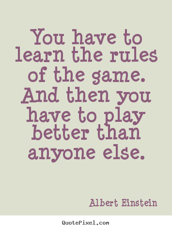 Albert Einstein picture quotes - You have to learn the rules of the game. and.. - Inspirational quotes