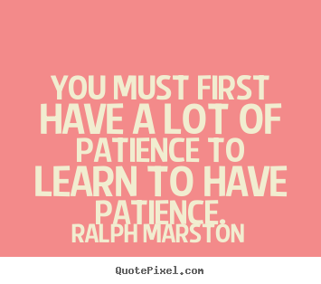 Quotes about inspirational - You must first have a lot of patience to learn to have patience.