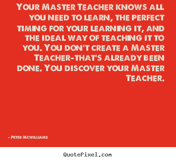 Your master teacher knows all you need to learn, the perfect timing.. Peter Mcwilliams  inspirational quotes