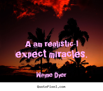 Make personalized picture quotes about inspirational - A am realistic-i expect miracles.