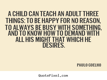Paulo Coelho picture quotes - A child can teach an adult three things: to be happy for.. - Inspirational quotes