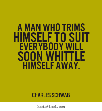 Inspirational quotes - A man who trims himself to suit everybody will soon whittle..