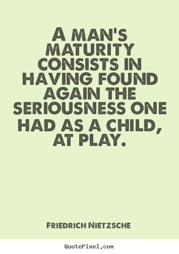 Quotes about inspirational - A man's maturity consists in having found again the seriousness one had..